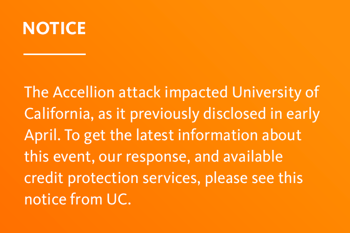 An image that reads: Notice: The Accellion attack impacted University of California, as it previously disclosed in early April. To get the latest information about this event, our response, and available credit protection services, please see this notice
