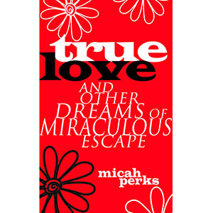 True Love and Other Dreams of Miraculous Escape cover
